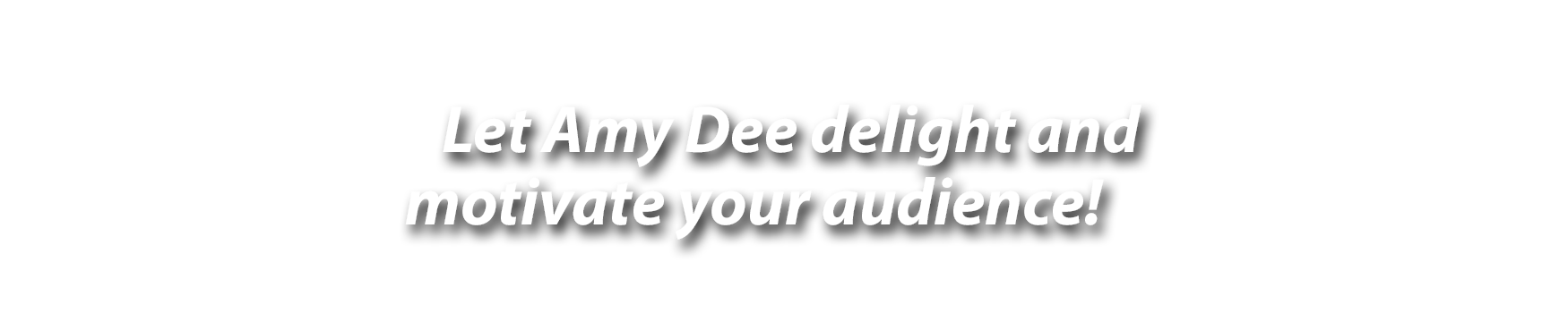 Let Amy Dee delight and motivate your audience!